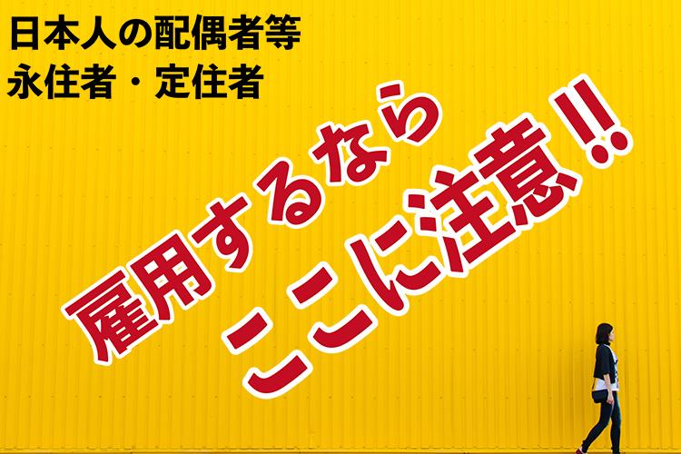 日本人の配偶者等、定住者、永住者。雇用するならここに注意!!