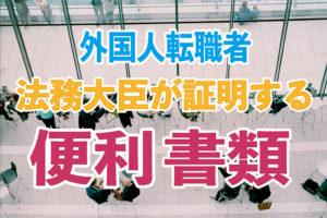 外国人転職者:法務大臣が証明する便利書類