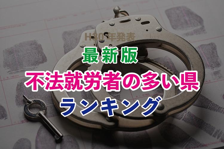 入管法違反。不法就労者が多い県ランキング〈法務省:平成31年3月発表〉