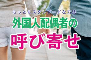 海外にいる外国人と結婚したい!配偶者を呼び寄せる、最もスタンダードな方法。