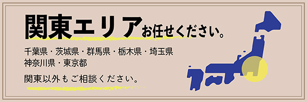 関東エリアお任せください。千葉県・茨城県・群馬県・栃木県・埼玉県・神奈川県・東京都。関東以外もご相談ください。